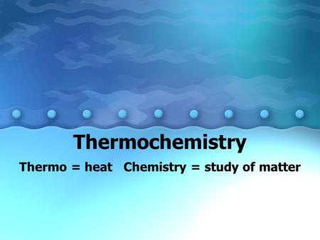 Thermochemistry Thermo = heat Chemistry = study of matter.