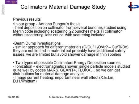 04.01.06G.Kurevlev - Manchester meeting1 Collimators Material Damage Study Previous results In our group - Adriana Bungau's thesis - heat deposition on.