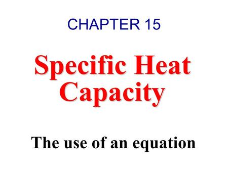 Specific Heat Capacity The use of an equation CHAPTER 15.