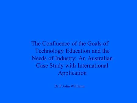 The Confluence of the Goals of Technology Education and the Needs of Industry: An Australian Case Study with International Application Dr P John Williams.