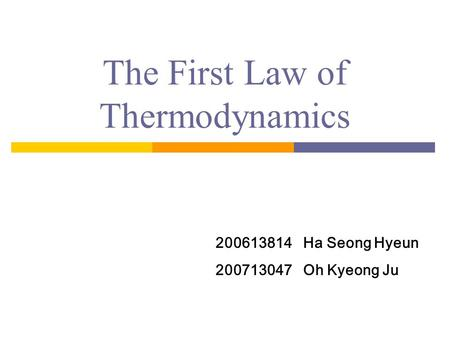 The First Law of Thermodynamics 200613814 Ha Seong Hyeun 200713047 Oh Kyeong Ju.