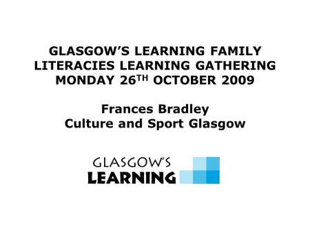 GLASGOW'S LEARNING FAMILY LITERACIES LEARNING GATHERING MONDAY 26 TH OCTOBER 2009 Frances Bradley Culture and Sport Glasgow.