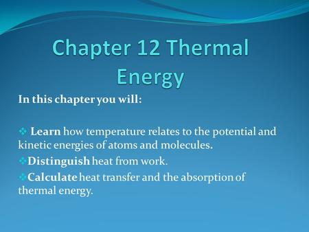 In this chapter you will:  Learn how temperature relates to the potential and kinetic energies of atoms and molecules.  Distinguish heat from work. 