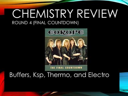 CHEMISTRY REVIEW ROUND 4 (FINAL COUNTDOWN) Buffers, Ksp, Thermo, and Electro.