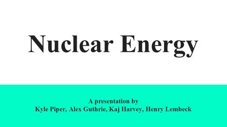 Nuclear Energy A presentation by Kyle Piper, Alex Guthrie, Kaj Harvey, Henry Lembeck.
