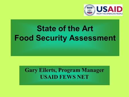 State of the Art Food Security Assessment Gary Eilerts, Program Manager USAID FEWS NET.