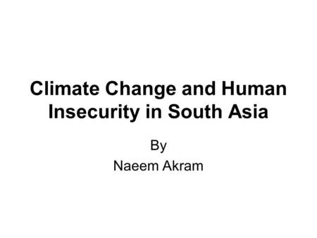Climate Change and Human Insecurity in South Asia By Naeem Akram.