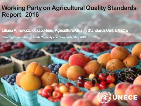 . Working Party on Agricultural Quality Standards Report 2016 Liliana Annovazzi-Jakab, Head, Agricultural Quality Standards Unit, UNECE Steering Committee.