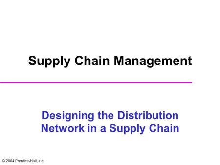 © 2004 Prentice-Hall, Inc. Designing the Distribution Network in a Supply Chain Supply Chain Management.