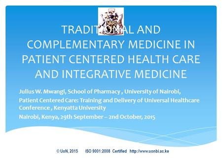 TRADITIONAL AND COMPLEMENTARY MEDICINE IN PATIENT CENTERED HEALTH CARE AND INTEGRATIVE MEDICINE Julius W. Mwangi, School of Pharmacy, University of Nairobi,