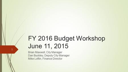 FY 2016 Budget Workshop June 11, 2015 Brian Maxwell, City Manager Dan Buckley, Deputy City Manager Mike Loftin, Finance Director 1.