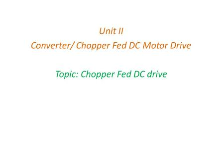 Unit II Converter/ Chopper Fed DC Motor Drive Topic: Chopper Fed DC drive.
