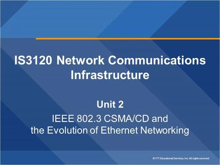 © ITT Educational Services, Inc. All rights reserved. IS3120 Network Communications Infrastructure Unit 2 IEEE 802.3 CSMA/CD and the Evolution of Ethernet.