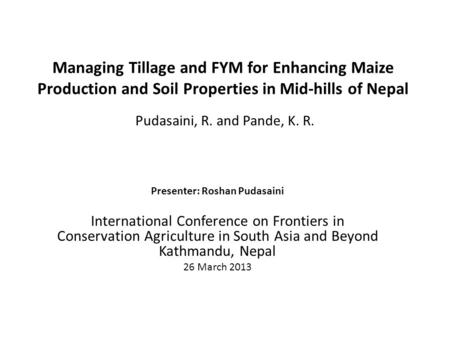 Managing Tillage and FYM for Enhancing Maize Production and Soil Properties in Mid-hills of Nepal Pudasaini, R. and Pande, K. R. Presenter: Roshan Pudasaini.