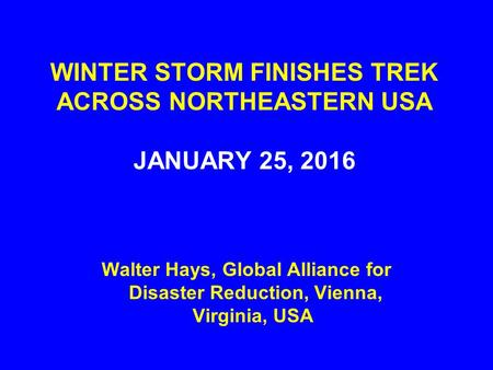 WINTER STORM FINISHES TREK ACROSS NORTHEASTERN USA JANUARY 25, 2016 Walter Hays, Global Alliance for Disaster Reduction, Vienna, Virginia, USA.