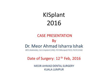 KISplant 2016 CASE PRESENTATION By Dr. Meor Ahmad Isharra Ishak BDS (Adelaide), Cert.Implant (UM), FOI (Manipal) FICD, FICOI (USA) Date of Surgery: 12.