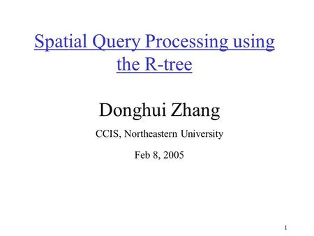 1 Spatial Query Processing using the R-tree Donghui Zhang CCIS, Northeastern University Feb 8, 2005.
