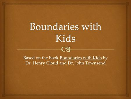 Based on the book Boundaries with Kids by Dr. Henry Cloud and Dr. John Townsend.
