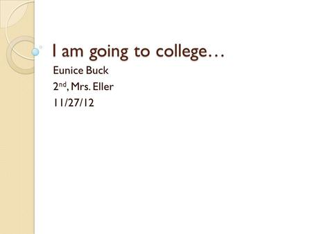 I am going to college… Eunice Buck 2 nd, Mrs. Eller 11/27/12.