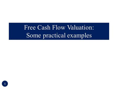 1 Free Cash Flow Valuation: Some practical examples.