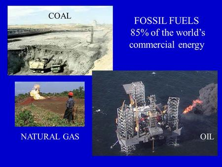 FOSSIL FUELS 85% of the world's commercial energy COAL NATURAL GASOIL.