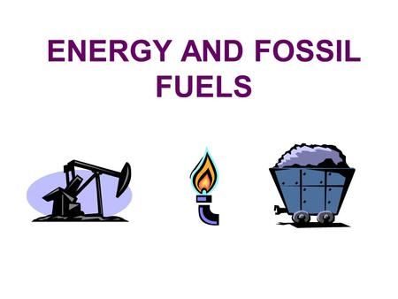 ENERGY AND FOSSIL FUELS Where does most of the energy used today come from? Most of the energy used today comes from organisms that lived hundreds of.