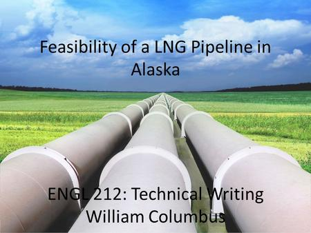 Feasibility of a LNG Pipeline in Alaska ENGL 212: Technical Writing William Columbus.