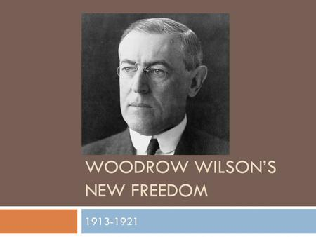 WOODROW WILSON'S NEW FREEDOM 1913-1921. Wilson's Pledge and Action  Wilson wanted to fight the evil's of society  Tariffs, trusts, banking, poverty,
