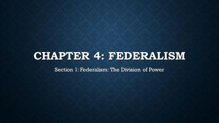 CHAPTER 4: FEDERALISM Section 1: Federalism: The Division of Power.