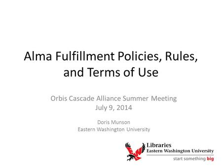Alma Fulfillment Policies, Rules, and Terms of Use Orbis Cascade Alliance Summer Meeting July 9, 2014 Doris Munson Eastern Washington University.