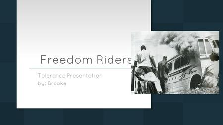 Freedom Riders Tolerance Presentation by: Brooke.