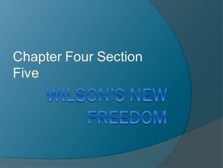 Chapter Four Section Five. A. Woodrow Wilson 1.Intellectual 2.Idealist 3.Reformer 4.Knew Congress 5.New Freedom.