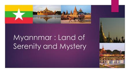 Myannmar : Land of Serenity and Mystery. What is Mynmar?  Myanmar is a mystical land. A country of hills and valleys, mountains and beaches, temples.