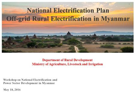Current Electrified Villages Sagaing Region Townships - 11 Villages - 91 Households - 7756 Kayin State Townships - 5 Villages - 110 Households - 7896.