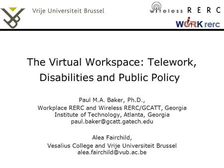 The Virtual Workspace: Telework, Disabilities and Public Policy Paul M.A. Baker, Ph.D., Workplace RERC and Wireless RERC/GCATT, Georgia Institute of Technology,
