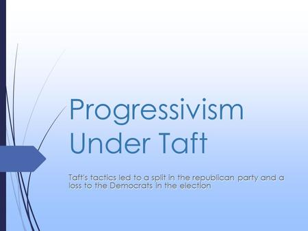 Progressivism Under Taft Taft's tactics led to a split in the republican party and a loss to the Democrats in the election.