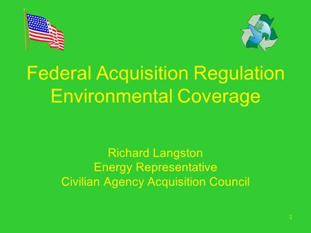 1 Federal Acquisition Regulation Environmental Coverage Richard Langston Energy Representative Civilian Agency Acquisition Council.