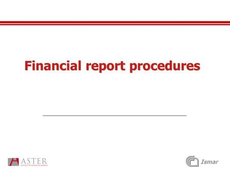 "Ismar Financial report procedures. Ismar Financial reporting For each reporting period of activity Each partner shall produce a ""Periodic Management Report"""