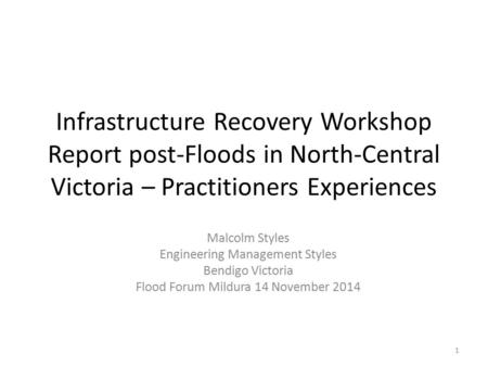 Infrastructure Recovery Workshop Report post-Floods in North-Central Victoria – Practitioners Experiences Malcolm Styles Engineering Management Styles.