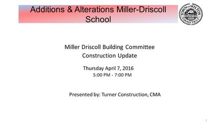 Miller Driscoll Building Committee Construction Update Thursday April 7, 2016 5:00 PM - 7:00 PM Presented by: Turner Construction, CMA 1 Additions & Alterations.