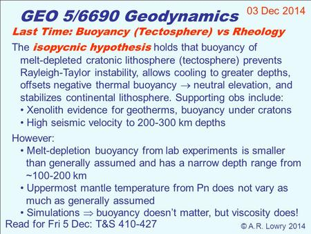 GEO 5/6690 Geodynamics 03 Dec 2014 © A.R. Lowry 2014 Read for Fri 5 Dec: T&S 410-427 Last Time: Buoyancy (Tectosphere) vs Rheology The isopycnic hypothesis.