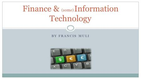 BY FRANCIS MULI Finance & (some) Information Technology.