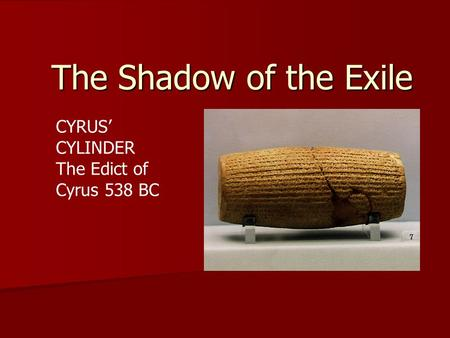The Shadow of the Exile CYRUS' CYLINDER The Edict of Cyrus 538 BC.
