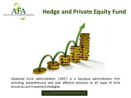 "Www.advancedfundadministration.com Hedge and Private Equity Fund Advanced Fund Administration (""AFA"") is a boutique administration firm providing comprehensive."