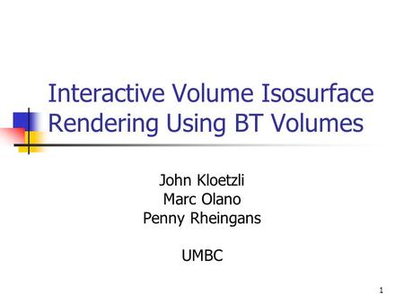 1 Interactive Volume Isosurface Rendering Using BT Volumes John Kloetzli Marc Olano Penny Rheingans UMBC.