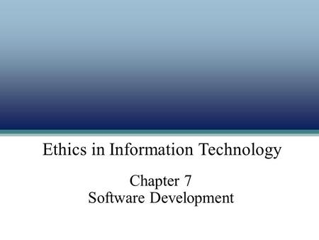 Ethics in Information Technology Chapter 7 Software Development Ethics in Information Technology.