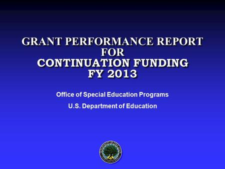 GRANT PERFORMANCE REPORT FOR CONTINUATION FUNDING FY 2013 Office of Special Education Programs U.S. Department of Education.