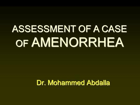 Dr. Mohammed Abdalla ASSESSMENT OF A CASE OF AMENORRHEA.