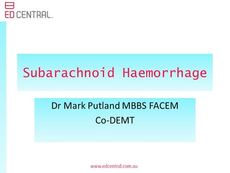 Subarachnoid Haemorrhage Dr Mark Putland MBBS FACEM Co-DEMT.