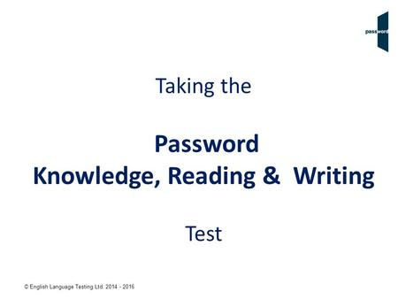 © English Language Testing Ltd. 2014 - 2016 Taking the Password Knowledge, Reading & Writing Test.